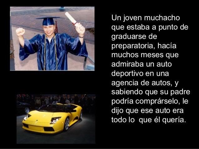 Un joven muchacho que estaba a punto de graduarse de preparatoria, hacía muchos meses que admiraba un auto deportivo en un...