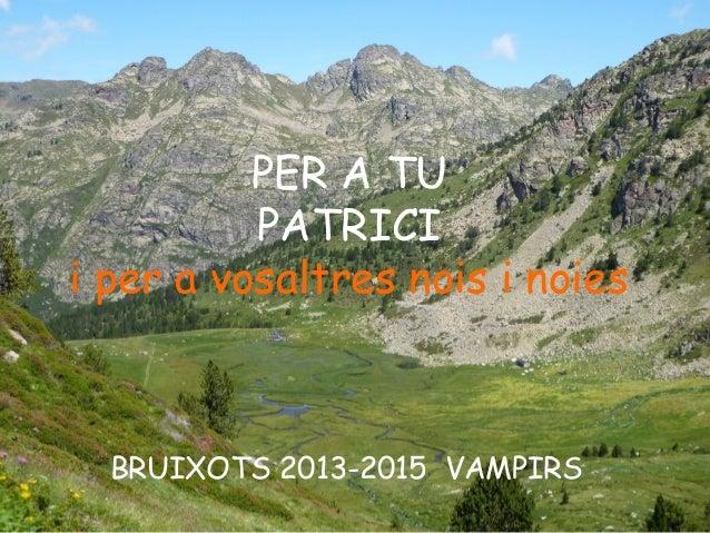 PER A TU PATRICI i per a vosaltres nois i noies BRUIXOTS 2013-2015 VAMPIRS