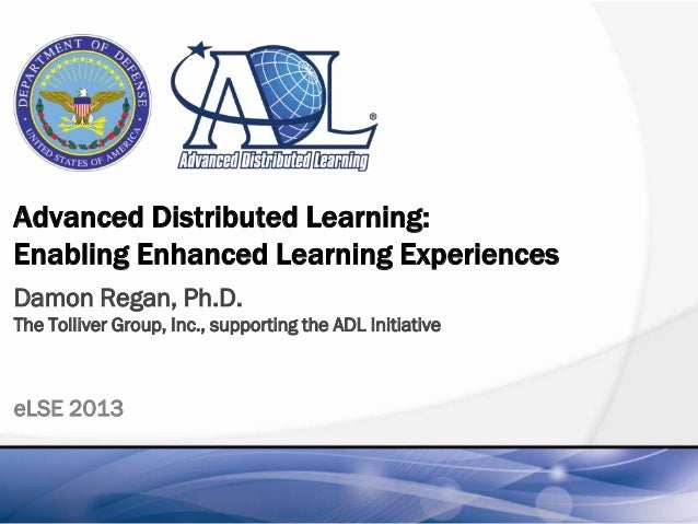 Advanced Distributed Learning:Enabling Enhanced Learning ExperiencesDamon Regan, Ph.D.The Tolliver Group, Inc., supporting...