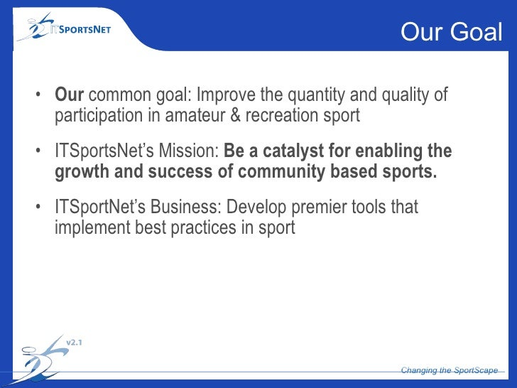 Our Goal <ul><li>Our  common goal: Improve the quantity and quality of participation in amateur & recreation sport </li></...