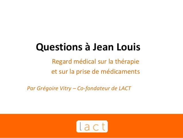 Questions à Jean Louis Regard médical sur la thérapie et sur la prise de médicaments Par Grégoire Vitry – Co-fondateur de ...