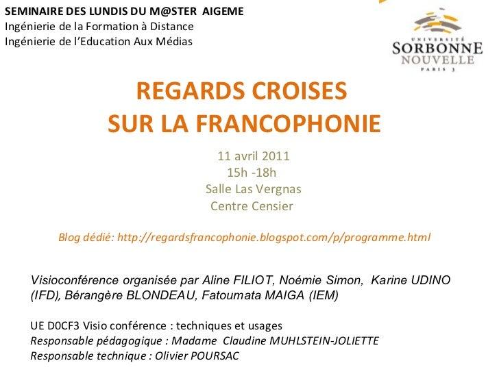 REGARDS CROISES  SUR LA FRANCOPHONIE SEMINAIRE DES LUNDIS DU M@STER  AIGEME  Ingénierie de la Formation à Distance Ingénie...