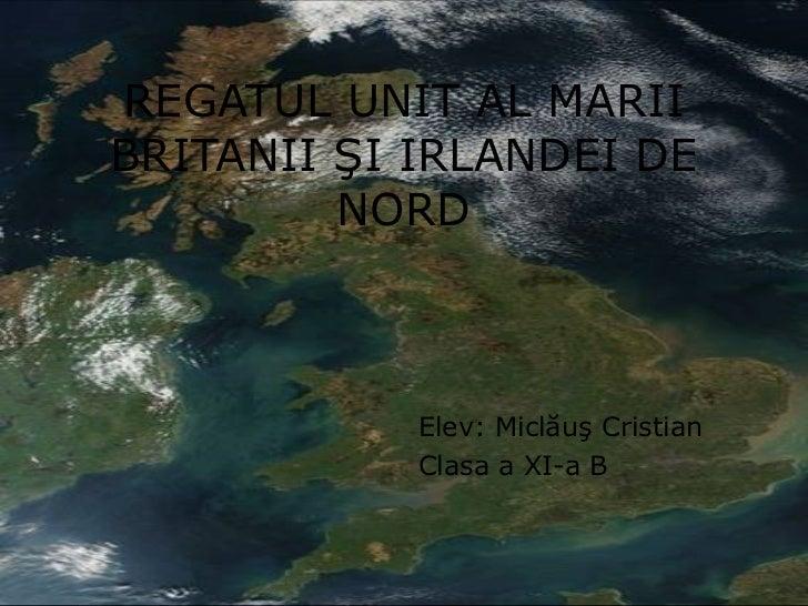REGATUL UNIT AL MARII BRITANII  Ş I IRLANDEI DE NORD Elev: Micl ăuş Cristian Clasa a XI-a B