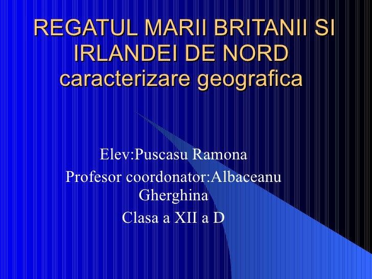 REGATUL MARII BRITANII SI IRLANDEI DE NORD  caracterizare geografica  Elev:Puscasu Ramona Profesor coordonator:Albaceanu G...