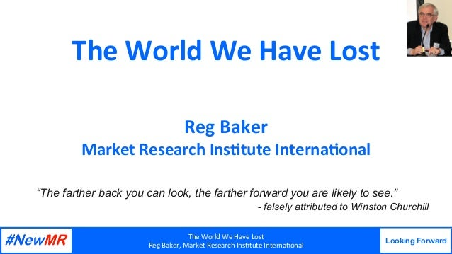 TheWorldWeHaveLost RegBaker,MarketResearchIns9tuteInterna9onal Looking Forward   TheWorldWeHaveLost Reg...