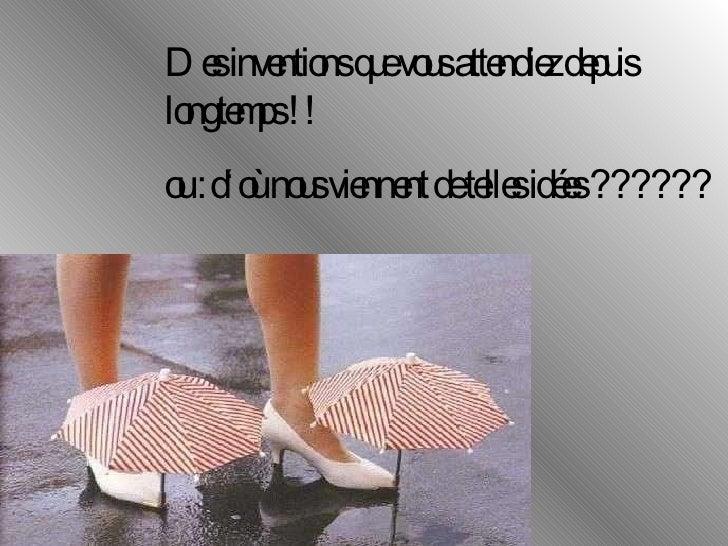 Des inventions que vous attendiez depuis longtemps !! ou : d'où nous viennent de telles idées ??????