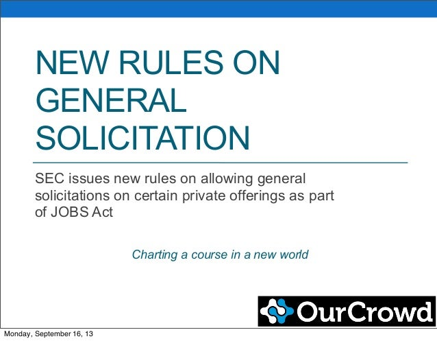 NEW RULES ON GENERAL SOLICITATION SEC issues new rules on allowing general solicitations on certain private offerings as p...