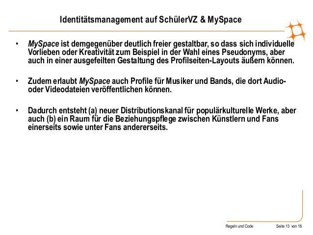 Regeln und Code Seite 13 von 18 Identitätsmanagement auf SchülerVZ & MySpace • MySpace ist demgegenüber deutlich freier ge...