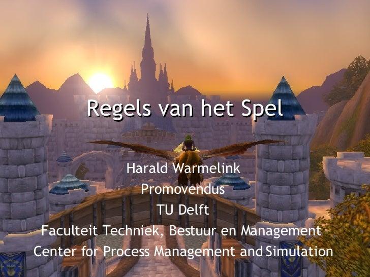 Regels van het Spel Harald Warmelink Promovendus TU Delft Faculteit Techniek, Bestuur en Management  Center for Process Ma...