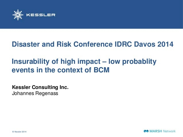 Disaster and Risk Conference IDRC Davos 2014  Insurability of high impact – low probablity  events in the context of BCM  ...