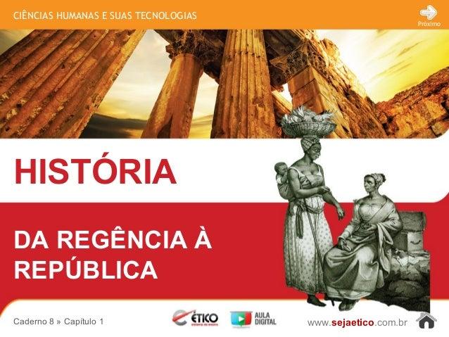 CIÊNCIAS HUMANAS E SUAS TECNOLOGIAS HISTÓRIA www.sejaetico.com.br Próximo Caderno 8 » Capítulo 1 DA REGÊNCIA À REPÚBLICA
