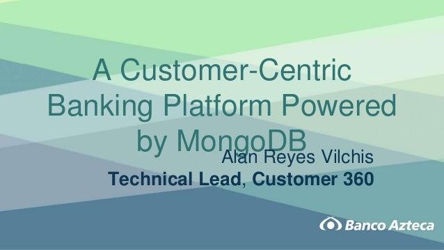 A Customer-Centric Banking Platform Powered by MongoDBAlan Reyes Vilchis Technical Lead, Customer 360