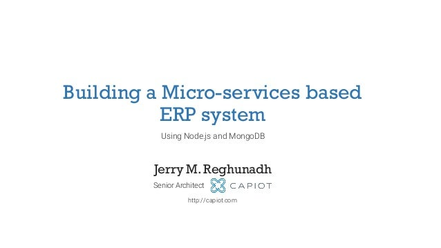 Building a Micro-services based ERP system Using Node.js and MongoDB Jerry M. Reghunadh Senior Architect http://capiot.com