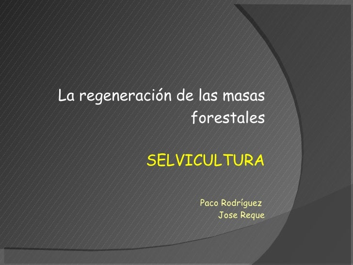 SELVICULTURA La regeneración de las masas forestales Paco Rodríguez  Jose Reque