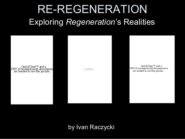 RE-REGENERATION Exploring Regeneration's Realities QuickTime™ and a TIFF (Uncompressed) decompressor are needed to see thi...