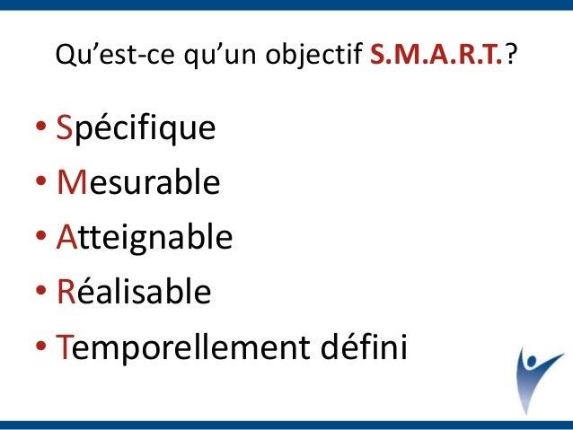 Qu'est-ce qu'un objectif S.M.A.R.T.? • Spécifique • Mesurable • Atteignable • Réalisable • Temporellement défini