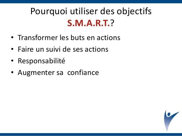 Pourquoi utiliser des objectifs S.M.A.R.T.? • Transformer les buts en actions • Faire un suivi de ses actions • Responsabi...