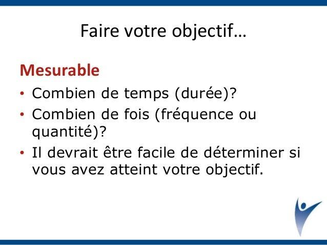 Faire votre objectif… Mesurable • Combien de temps (durée)? • Combien de fois (fréquence ou quantité)? • Il devrait être f...