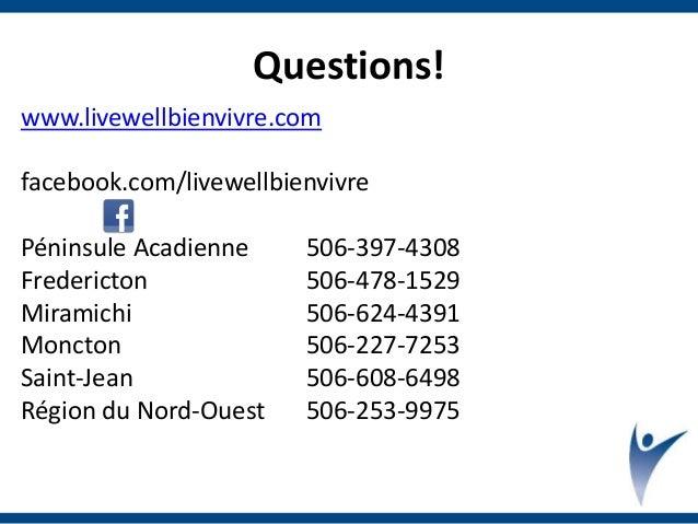 Questions! www.livewellbienvivre.com facebook.com/livewellbienvivre Péninsule Acadienne 506-397-4308 Fredericton 506-478-1...