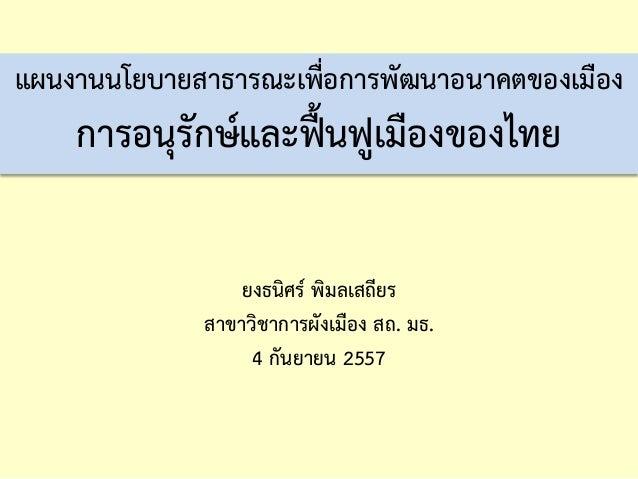 แผนงานนโยบายสาธารณะเพื่อการพัฒนาอนาคตของเมือง การอนุรักษ์และฟื้นฟูเมืองของไทย  ยงธนิศร์ พิมลเสถียร  สาขาวิชาการผังเมือง สถ...