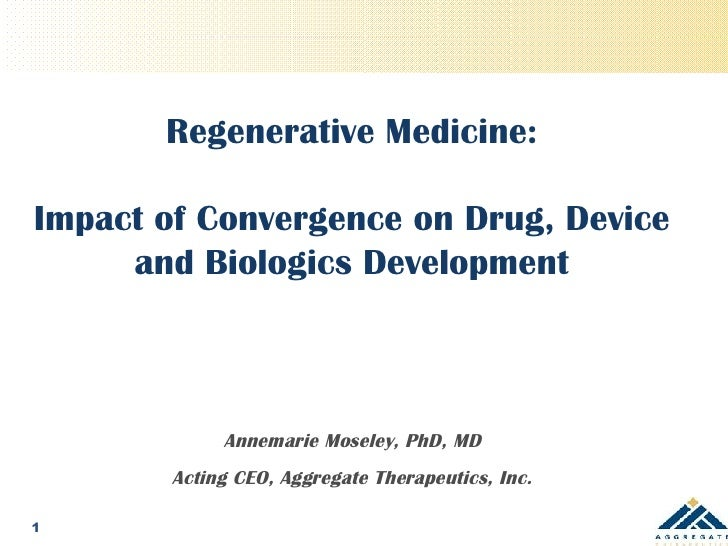 Regenerative Medicine: Impact of Convergence on Drug, Device and Biologics Development Annemarie Moseley, PhD, MD Acting C...