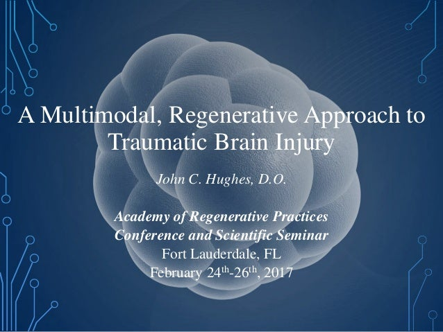 A Multimodal, Regenerative Approach to Traumatic Brain Injury John C. Hughes, D.O. Academy of Regenerative Practices Confe...