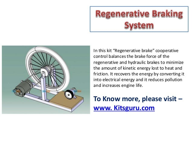 regenerative braking system A regenerative braking system is an energy recovery mechanism, which slows a vehicle by converting its kinetic energy into a form which can be used immediately regenerative braking system works: electric trains, cars, and other electric vehicles are powered by electric motors connected to batteries.