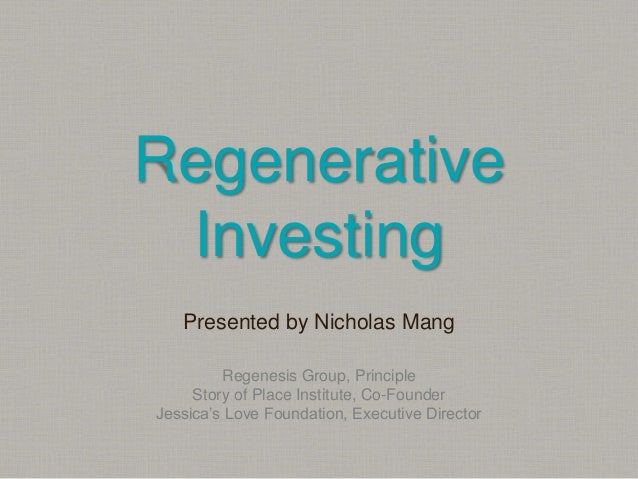 Regenerative Investing Presented by Nicholas Mang Regenesis Group, Principle Story of Place Institute, Co-Founder Jessica'...