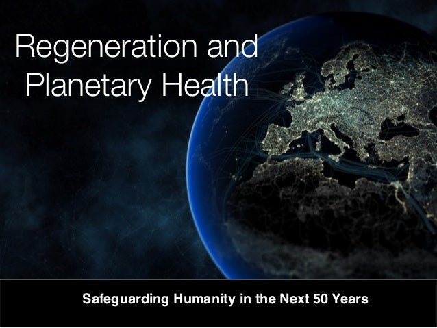 Regeneration and Planetary Health Safeguarding Humanity in the Next 50 Years