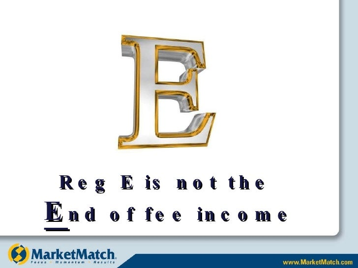 Reg E is not the  E nd of fee income