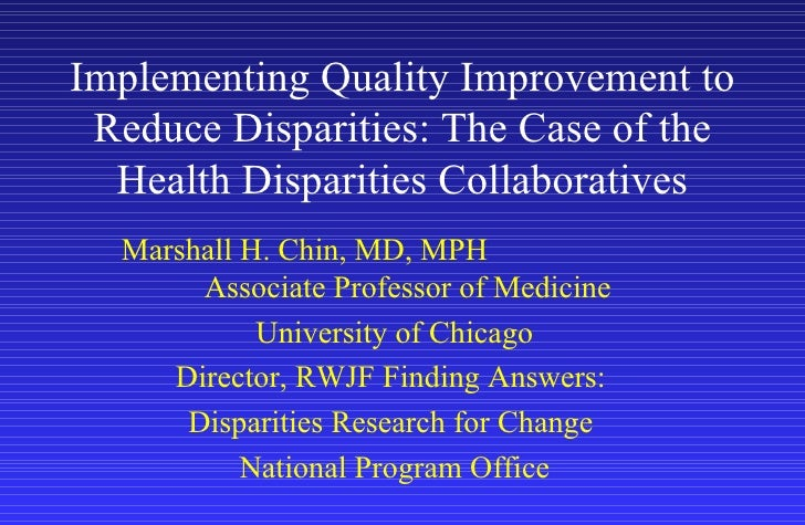 Implementing Quality Improvement to Reduce Disparities: The Case of the Health Disparities Collaboratives Marshall H. Chin...
