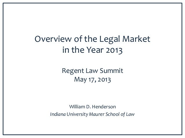 Overview of the Legal Marketin the Year 2013Regent Law SummitMay 17, 2013William D. HendersonIndiana University Maurer Sch...