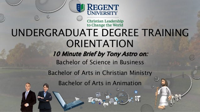 UNDERGRADUATE DEGREE TRAINING ORIENTATION 10 Minute Brief by Tony Astro on: Bachelor of Science in Business Bachelor of Ar...