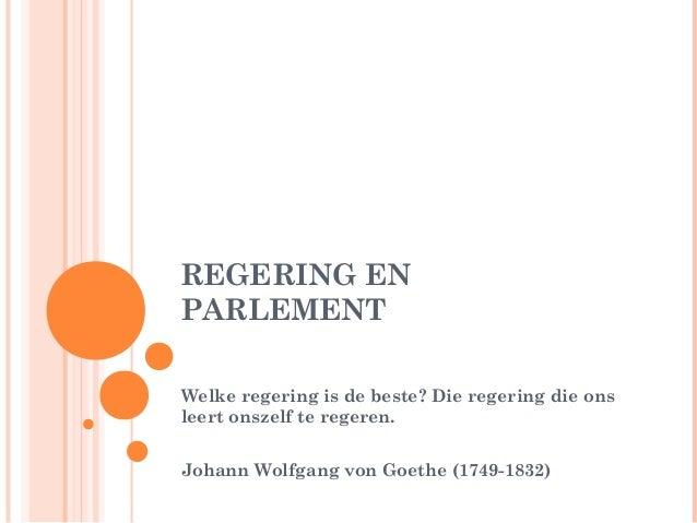 REGERING ENPARLEMENTWelke regering is de beste? Die regering die onsleert onszelf te regeren.Johann Wolfgang von Goethe (1...