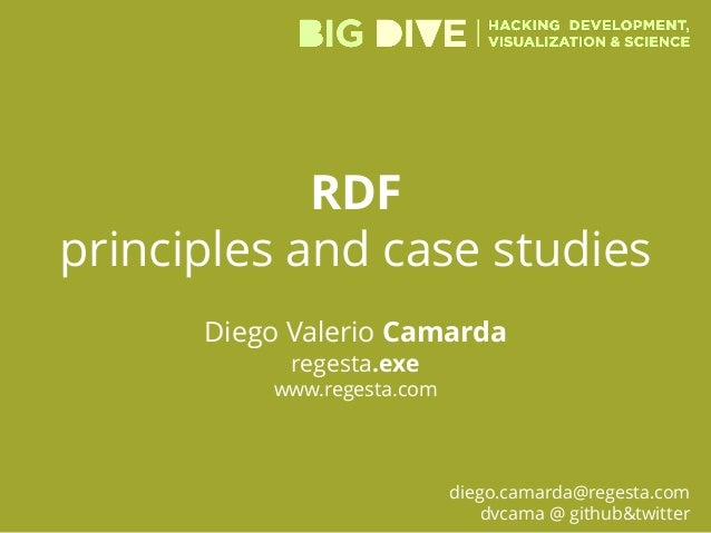 RDF principles and case studies Diego Valerio Camarda regesta.exe www.regesta.com diego.camarda@regesta.com dvcama @ githu...