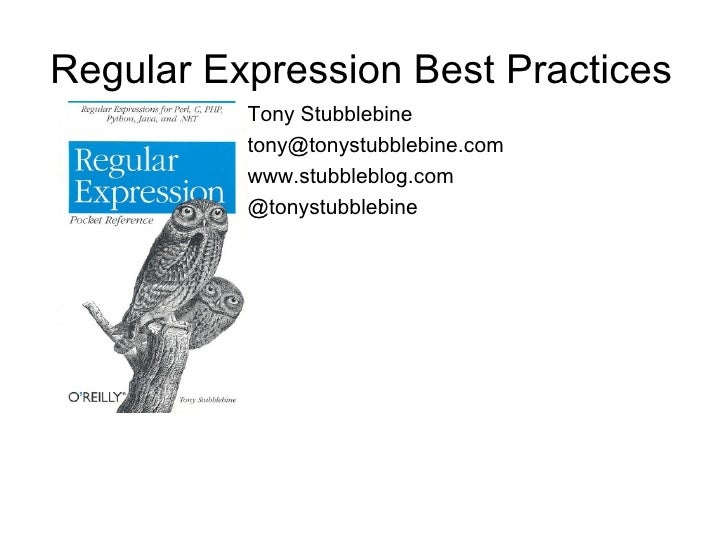 Regular Expression Best Practices           Tony Stubblebine           tony@tonystubblebine.com           www.stubbleblog....