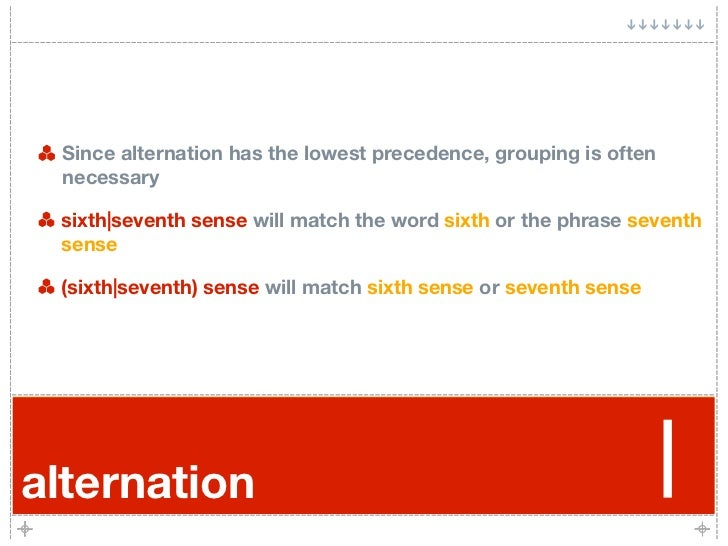 Since alternation has the lowest precedence, grouping is often  necessary   sixth|seventh sense will match the word sixth ...