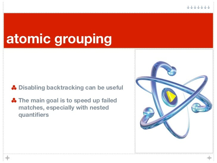 atomic grouping    Disabling backtracking can be useful   The main goal is to speed up failed  matches, especially with ne...