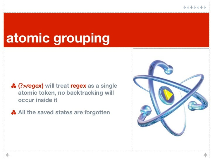 atomic grouping    (?>regex) will treat regex as a single  atomic token, no backtracking will  occur inside it   All the s...
