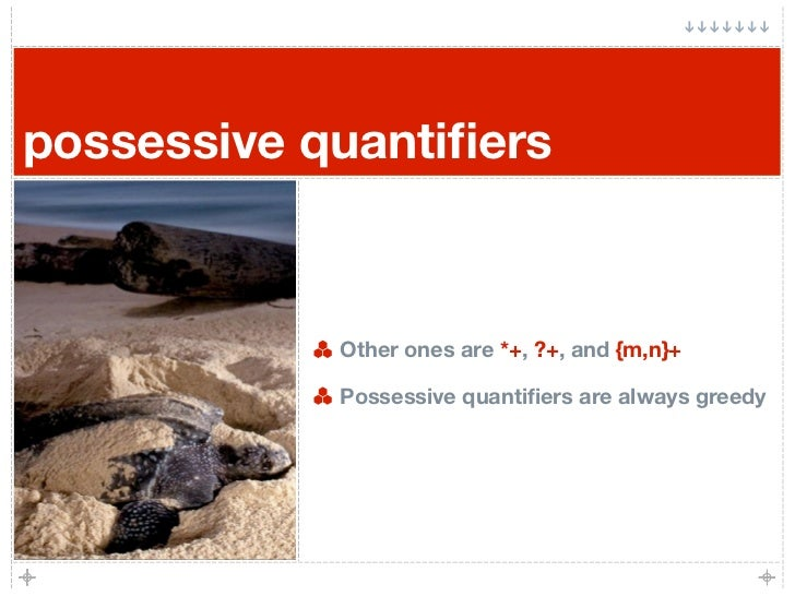 possessive quantifiers                Other ones are *+, ?+, and {m,n}+              Possessive quantifiers are always greedy
