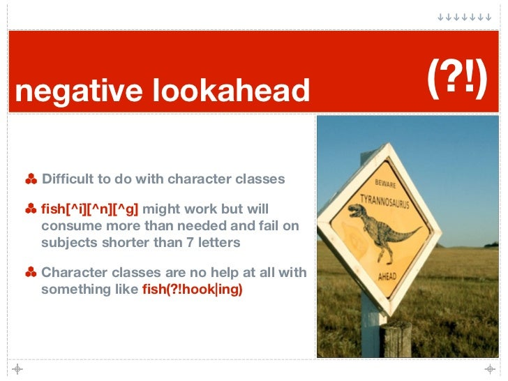 negative lookahead                           (?!)   Difficult to do with character classes   fish[^i][^n][^g] might work but...
