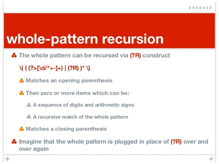whole-pattern recursion  The whole pattern can be recursed via (?R) construct   ( ( (?>[d/*+-]+) | (?R) )* )     Matches a...