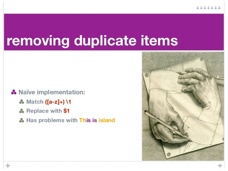 removing duplicate items    Naïve implementation:    Match ([a-z]+) 1    Replace with $1    Has problems with This is isla...
