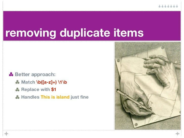 removing duplicate items    Better approach:    Match b([a-z]+) 1b    Replace with $1    Handles This is island just fine