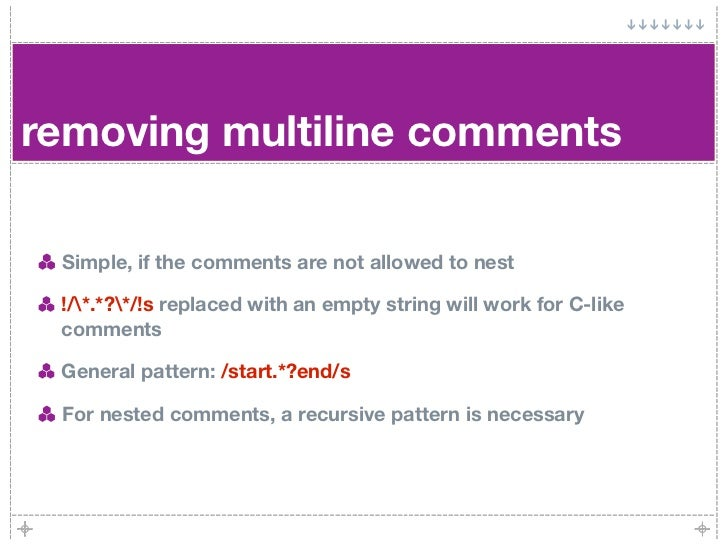 removing multiline comments   Simple, if the comments are not allowed to nest   !/*.*?*/!s replaced with an empty string w...