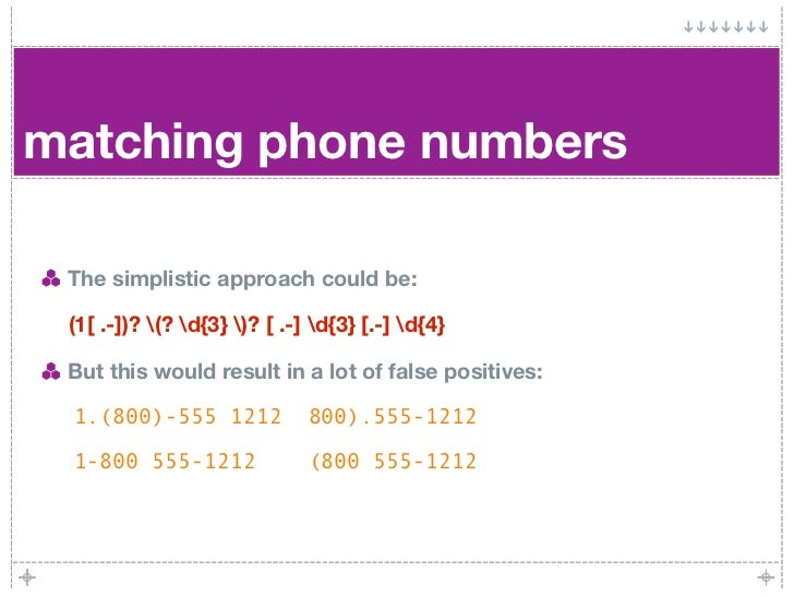 matching phone numbers   The simplistic approach could be:   (1[ .-])? (? d{3} )? [ .-] d{3} [.-] d{4}   But this would re...