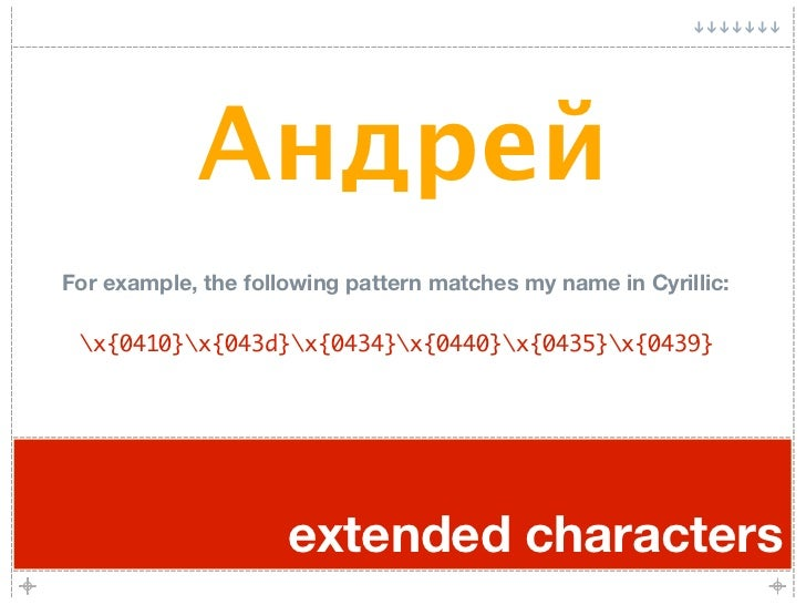 Андрей For example, the following pattern matches my name in Cyrillic:   x{0410}x{043d}x{0434}x{0440}x{0435}x{0439}       ...