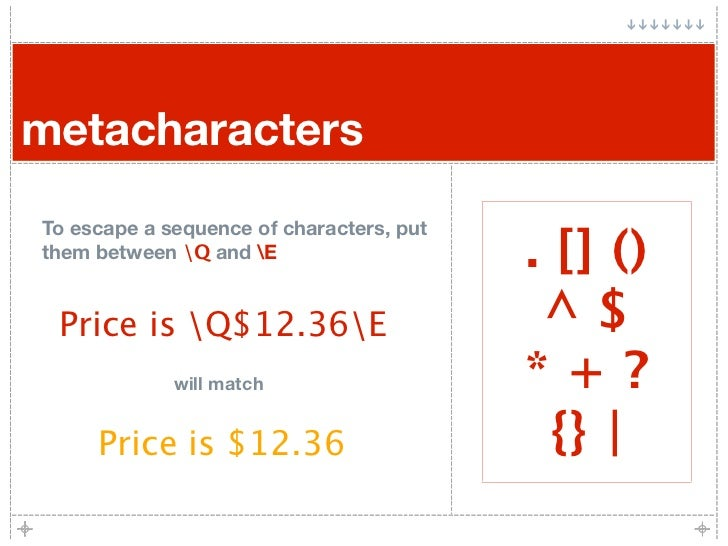 metacharacters To escape a sequence of characters, put them between Q and E                    . [] ()  Price is Q$12.36E ...