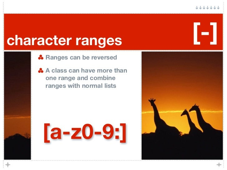 character ranges                  [-]      Ranges can be reversed       A class can have more than      one range and comb...