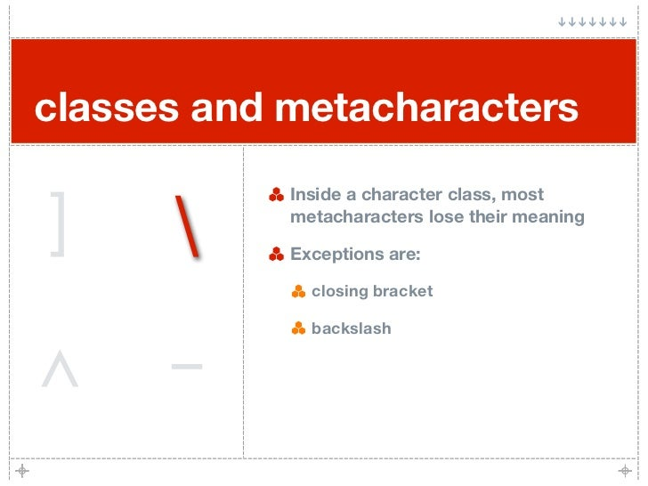 classes and metacharacters   ]                  Inside a character class, most             metacharacters lose their meani...